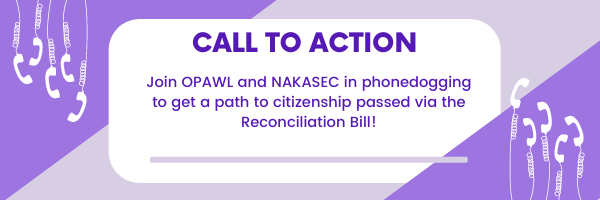 Call to action, join OPAWL and NAKASEC in phonedogging to get a path to citizenship passed via the Reconciliation Bill!