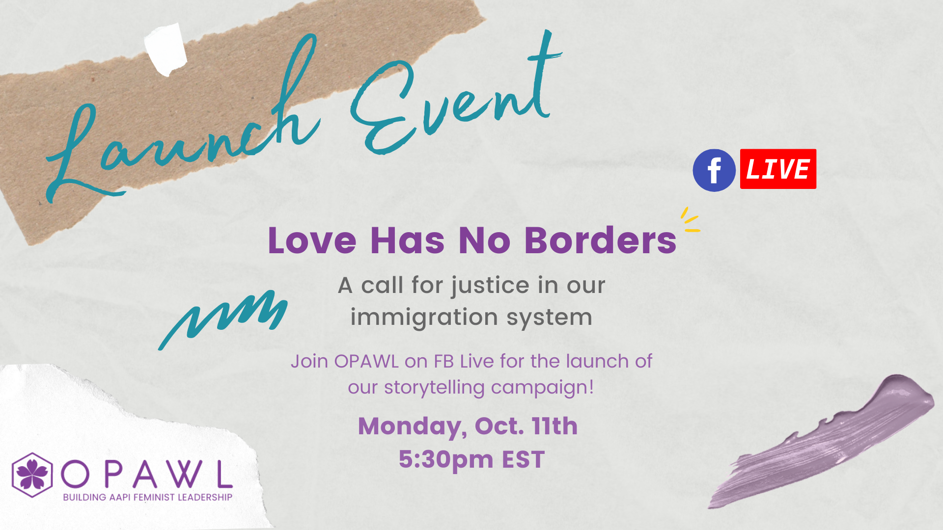 """Light gray background with torn paper and blue marks. Text saying """" Launch Event. Love Has No Borders: a call for justice in our immigration system. Join OPAWL on FB live for the launch of our storytelling campaign! Monday, Oct. 11th, 5:30 pm EST"""". Purple OPAWL logo is in the bottom left corner"""